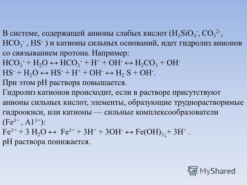 В системе, содержащей анионы слабых кислот (H 3 SiO 4 -, СО 3 2-, HCО 3 -, HS - ) и катионы сильных оснований, идет гидролиз анионов со связыванием протона. Например: НСО 3 - + Н 2 О НСО 3 - + Н + + ОН - Н 2 СО 3 + ОН - HS - + Н 2 О HS - + Н + + ОН -