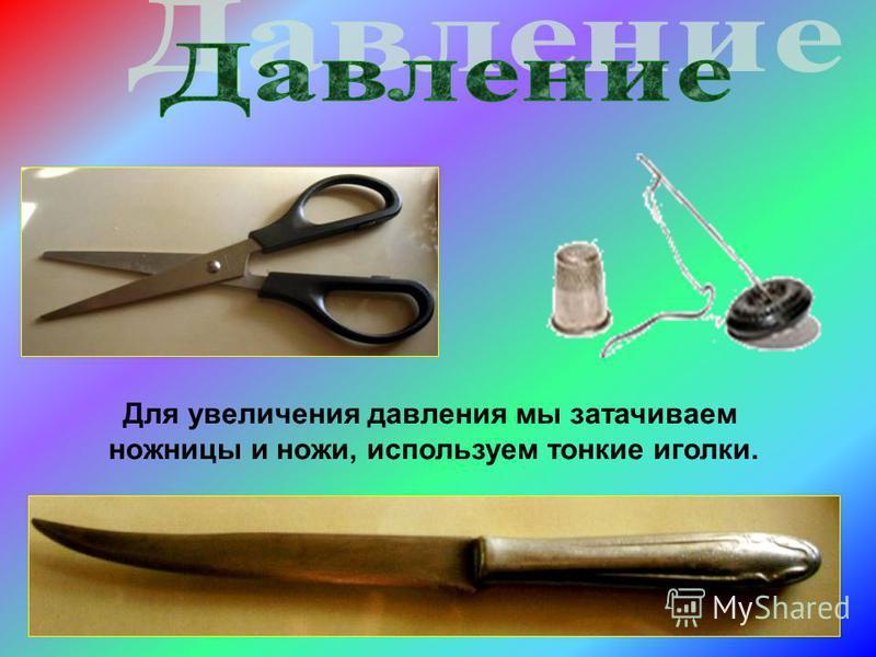 Для увеличения давления мы затачиваем ножницы и ножи, используем тонкие иголки.