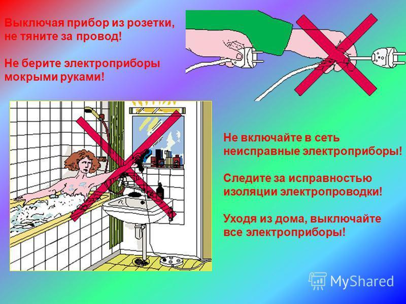 Выключая прибор из розетки, не тяните за провод! Не берите электроприборы мокрыми руками! Не включайте в сеть неисправные электроприборы! Следите за исправностью изоляции электропроводки! Уходя из дома, выключайте все электроприборы!