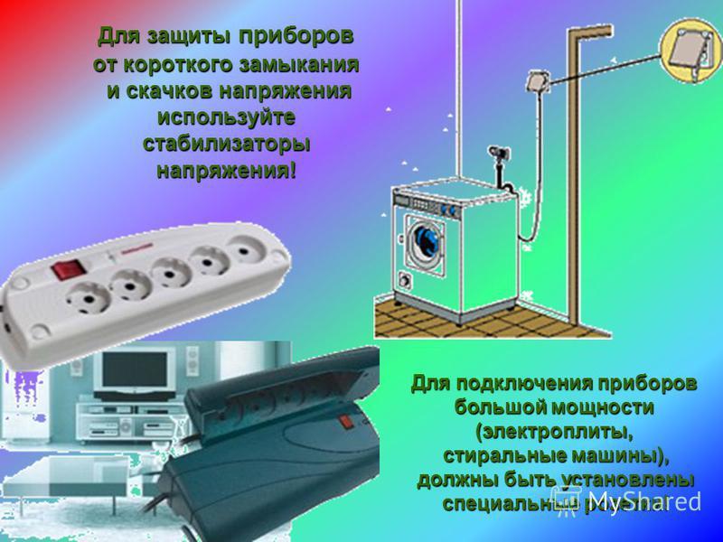 Для защиты приборов от короткого замыкания и скачков напряжения используйте стабилизаторы напряжения! Для подключения приборов большой мощности (электроплиты, стиральные машины), должны быть установлены специальные розетки!