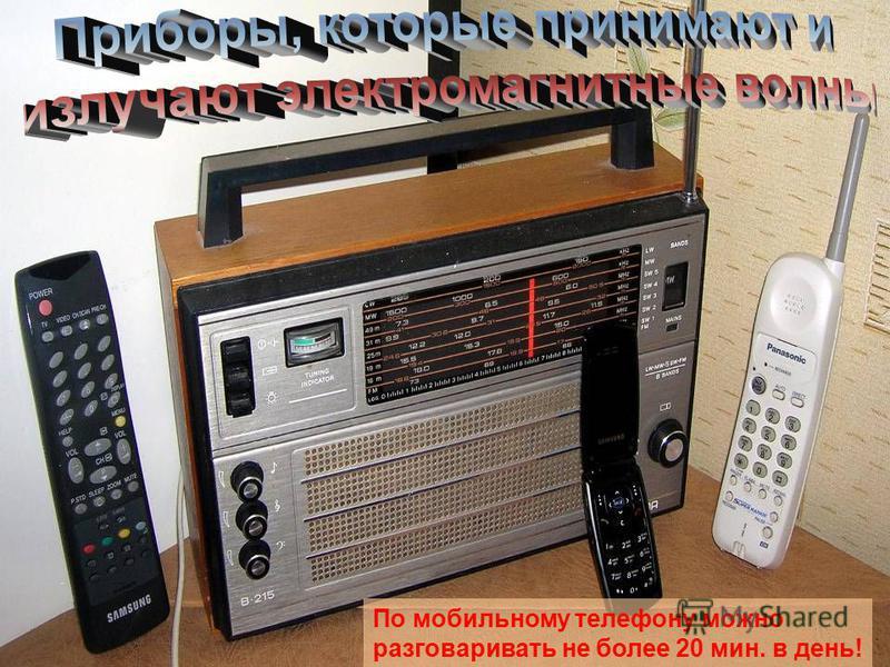 Приборы, которые излучают По мобильному телефону можно разговаривать не более 20 мин. в день!