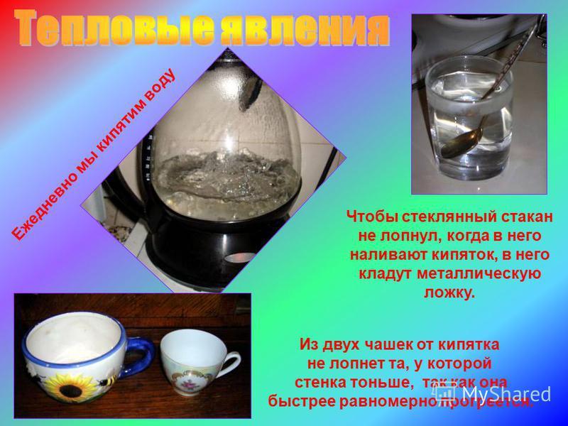 Чтобы стеклянный стакан не лопнул, когда в него наливают кипяток, в него кладут металлическую ложку. Ежедневно мы кипятим воду Из двух чашек от кипятка не лопнет та, у которой стенка тоньше, так как она быстрее равномерно прогреется.