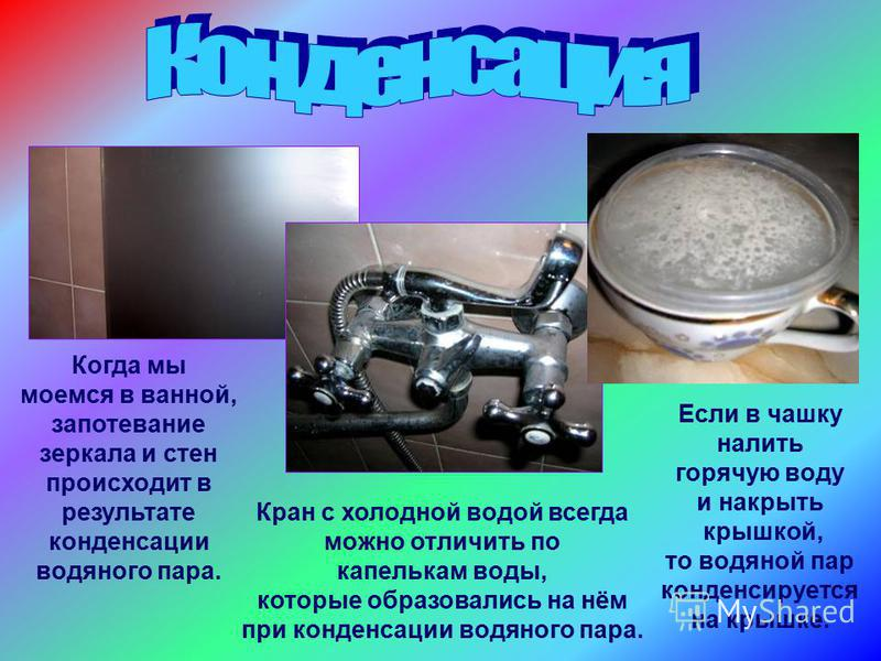 Когда мы моемся в ванной, запотевание зеркала и стен происходит в результате конденсации водяного пара. Если в чашку налить горячую воду и накрыть крышкой, то водяной пар конденсируется на крышке. Кран с холодной водой всегда можно отличить по капель