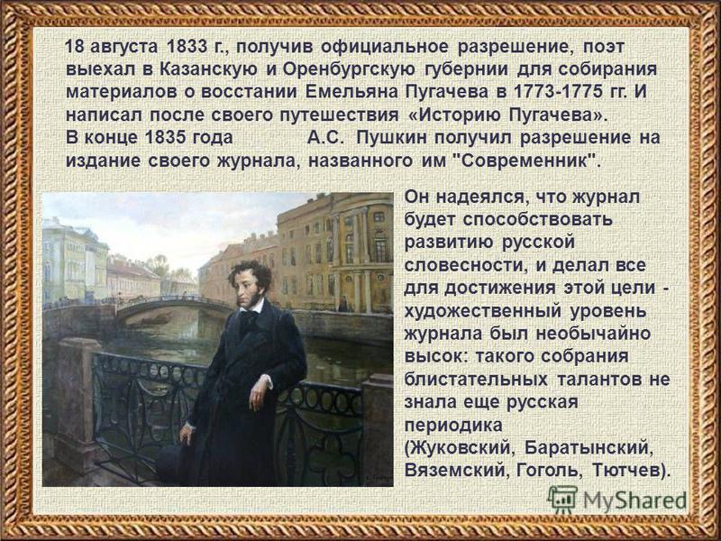 18 августа 1833 г., получив официальное разрешение, поэт выехал в Казанскую и Оренбургскую губернии для собирания материалов о восстании Емельяна Пугачева в 1773-1775 гг. И написал после своего путешествия «Историю Пугачева». В конце 1835 года А.С. П