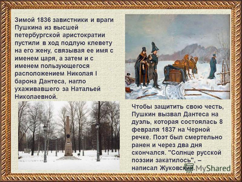 Зимой 1836 завистники и враги Пушкина из высшей петербургской аристократии пустили в ход подлую клевету на его жену, связывая ее имя с именем царя, а затем и с именем пользующегося расположением Николая I барона Дантеса, нагло ухаживавшего за Наталье