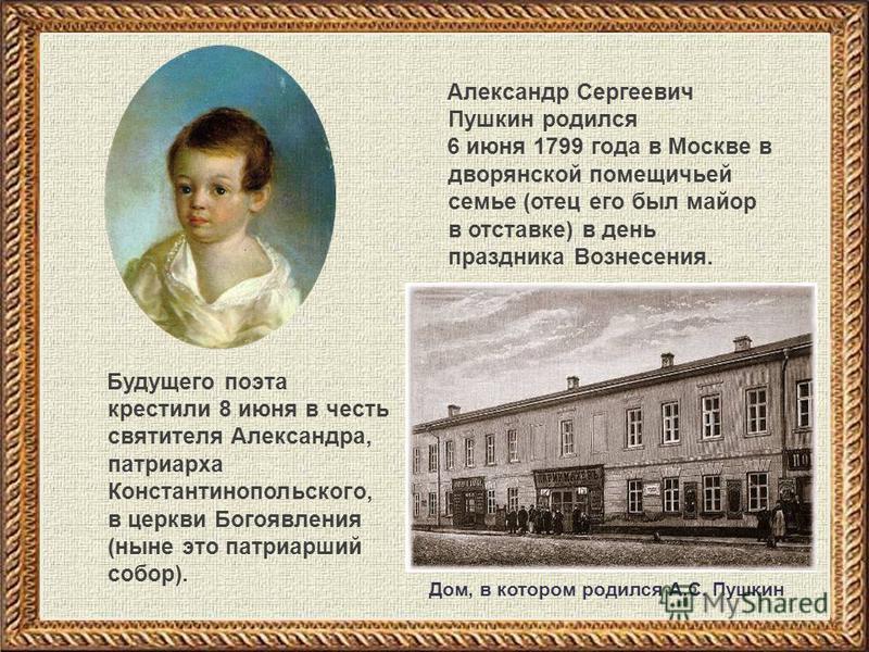 Александр Сергеевич Пушкин родился 6 июня 1799 года в Москве в дворянской помещичьей семье (отец его был майор в отставке) в день праздника Вознесения. Будущего поэта крестили 8 июня в честь святителя Александра, патриарха Константинопольского, в цер