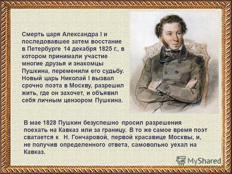 Смерть царя Александра I и последовавшее затем восстание в Петербурге 14 декабря 1825 г., в котором принимали участие многие друзья и знакомцы Пушкина, переменили его судьбу. Новый царь Николай I вызвал срочно поэта в Москву, разрешил жить, где он за
