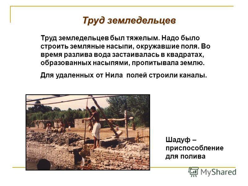 Труд земледельцев Труд земледельцев был тяжелым. Надо было строить земляные насыпи, окружавшие поля. Во время разлива вода застаивалась в квадратах, образованных насыпями, пропитывала землю. Для удаленных от Нила полей строили каналы. Шадуф – приспос