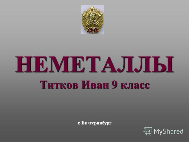 НЕМЕТАЛЛЫ Титков Иван 9 класс г. Екатеринбург