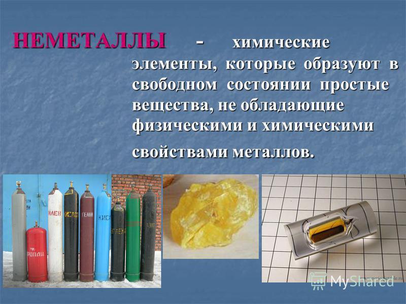 НЕМЕТАЛЛЫ - химические элементы, которые образуют в свободном состоянии простые вещества, не обладающие физическими и химическими свойствами металлов.