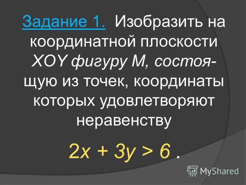 Задание 1. Изобразить на координатной плоскости XOY фигуру M, состоящую из точек, координаты которых удовлетворяют неравенству 2x + 3y > 6.