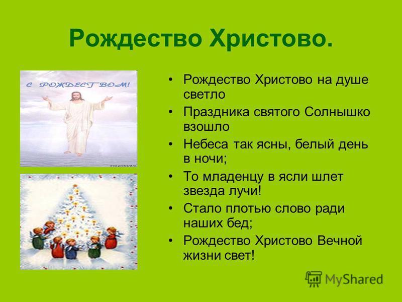 Рождество Христово. Рождество Христово на душе светло Праздника святого Солнышко взошло Небеса так ясны, белый день в ночи; То младенцу в ясли шлет звезда лучи! Стало плотью слово ради наших бед; Рождество Христово Вечной жизни свет!