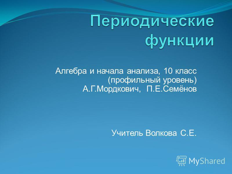 Алгебра и начала анализа, 10 класс (профильный уровень) А.Г.Мордкович, П.Е.Семёнов Учитель Волкова С.Е.