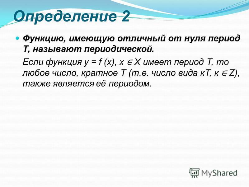 Определение 2 Функцию, имеющую отличный от нуля период Т, называют периодической. Если функция y = f (x), x X имеет период Т, то любое число, кратное Т (т.е. число вида кТ, к Z), также является её периодом.