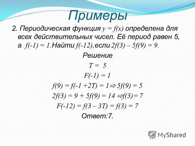 Примеры 2. Периодическая функция y = f(x) определена для всех действительных чисел. Её период равен 5, а f(-1) = 1. Найти f(-12), если 2f(3) – 5f(9) = 9. Решение Т = 5 F(-1) = 1 f(9) = f(-1 +2T) = 1 5f(9) = 5 2f(3) = 9 + 5f(9) = 14 f(3)= 7 F(-12) = f