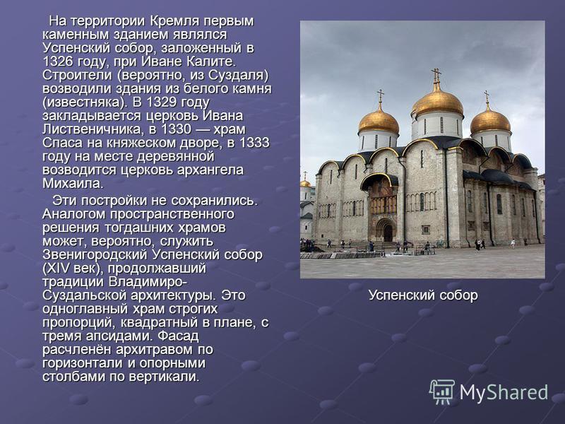 На территории Кремля первым каменным зданием являлся Успенский собор, заложенный в 1326 году, при Иване Калите. Строители (вероятно, из Суздаля) возводили здания из белого камня (известняка). В 1329 году закладывается церковь Ивана Лиственичника, в 1