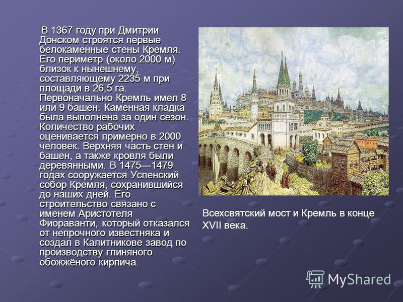 В 1367 году при Дмитрии Донском строятся первые белокаменные стены Кремля. Его периметр (около 2000 м) близок к нынешнему, составляющему 2235 м при площади в 26,5 га. Первоначально Кремль имел 8 или 9 башен. Каменная кладка была выполнена за один сез