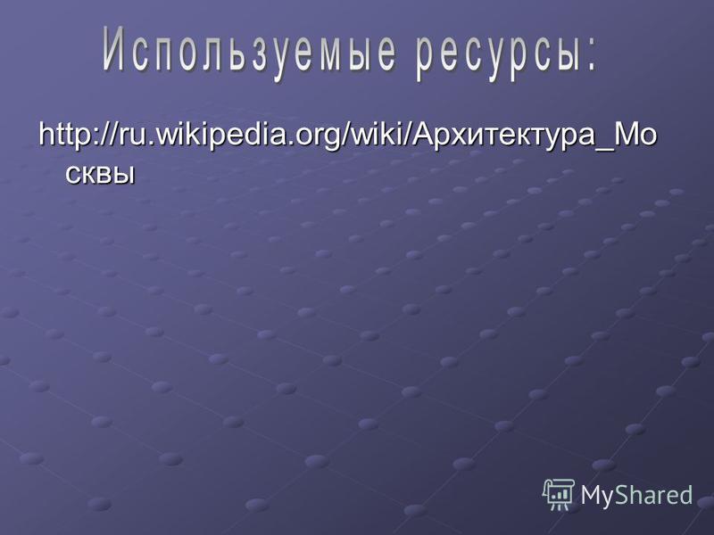 http://ru.wikipedia.org/wiki/Архитектура_Мо сквы
