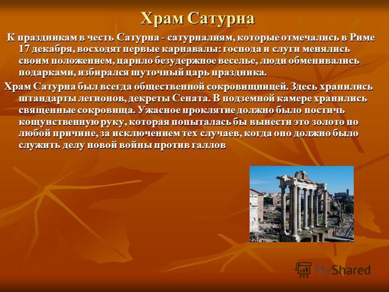 Храм Сатурна К праздникам в честь Сатурна - сатурналиям, которые отмечались в Риме 17 декабря, восходят первые карнавалы: господа и слуги менялись своим положением, царило безудержное веселье, люди обменивались подарками, избирался шуточный царь праз