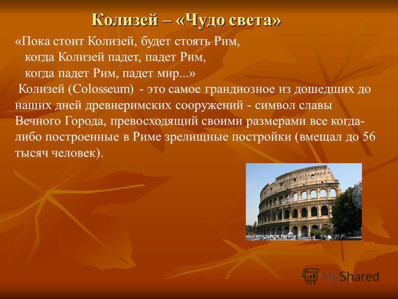 Колизей – «Чудо света» «Пока стоит Колизей, будет стоять Рим, когда Колизей падет, падет Рим, когда падет Рим, падет мир...» Колизей (Colosseum) - это самое грандиозное из дошедших до наших дней древнеримских сооружений - символ славы Вечного Города,