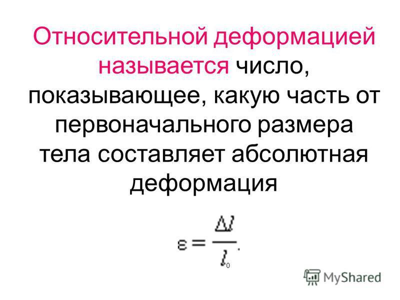 Относительной деформацией называется число, показывающее, какую часть от первоначального размера тела составляет абсолютная деформация 0