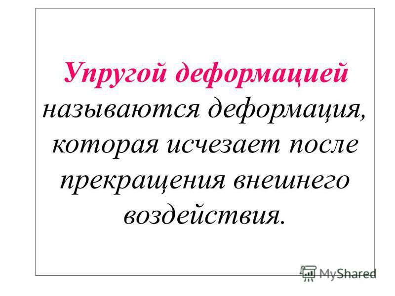 Упругой деформацией называются деформация, которая исчезает после прекращения внешнего воздействия.