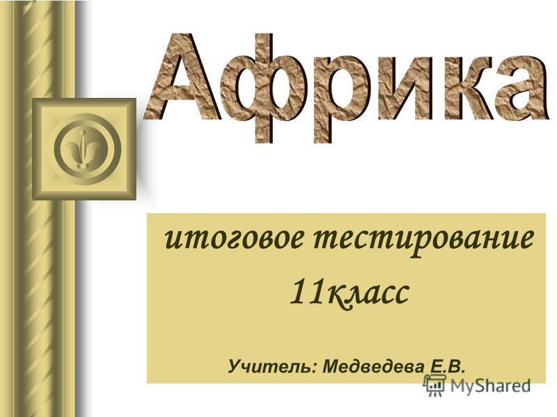 итоговое тестирование 11 класс Учитель: Медведева Е.В.