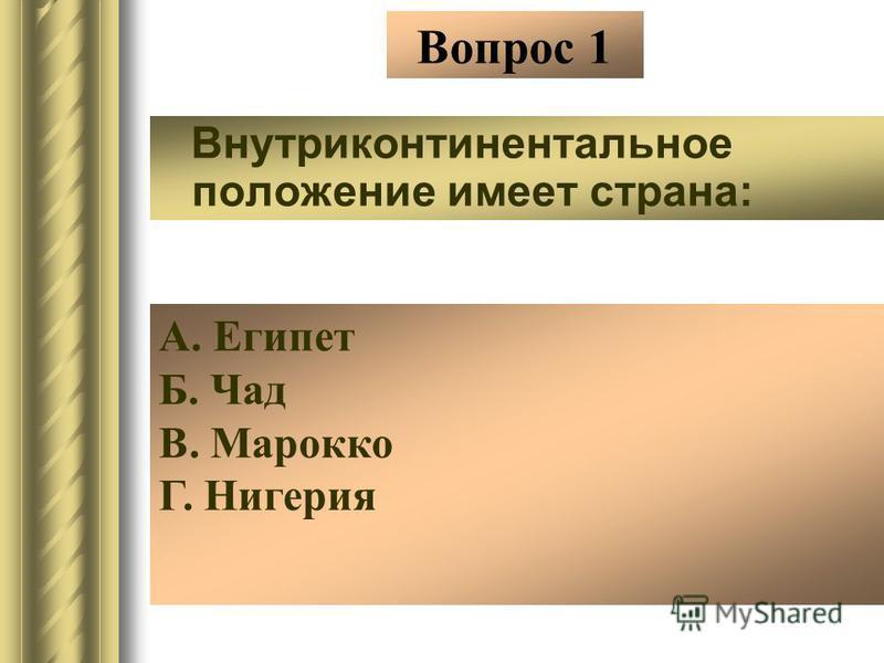 Вопрос 1 Внутриконтинентальное положение имеет страна: А. Египет Б. Чад В. Марокко Г. Нигерия