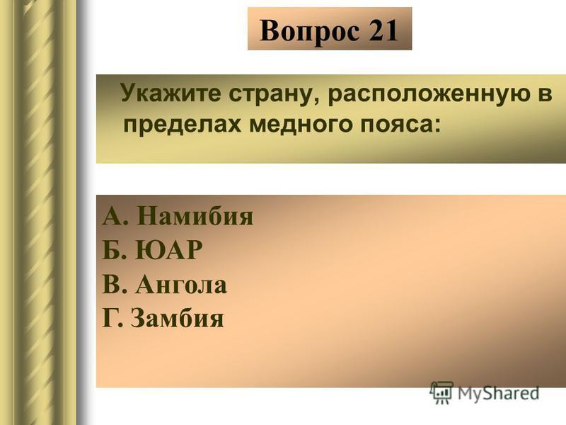 Вопрос 21 Укажите страну, расположенную в пределах медного пояса: А. Намибия Б. ЮАР В. Ангола Г. Замбия