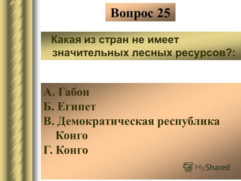 Вопрос 25 Какая из стран не имеет значительных лесных ресурсов?: А. Габон Б. Египет В. Демократическая республика Конго Г. Конго