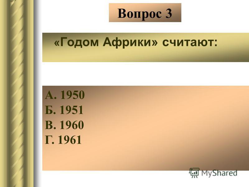 Вопрос 3 « Годом Африки» считают: А. 1950 Б. 1951 В. 1960 Г. 1961