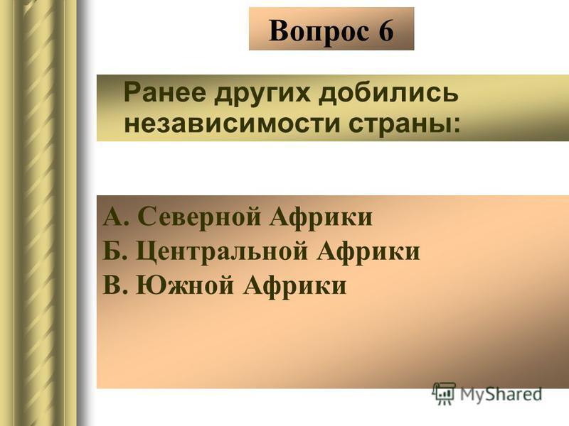 Вопрос 6 Ранее других добились независимости страны: А. Северной Африки Б. Центральной Африки В. Южной Африки