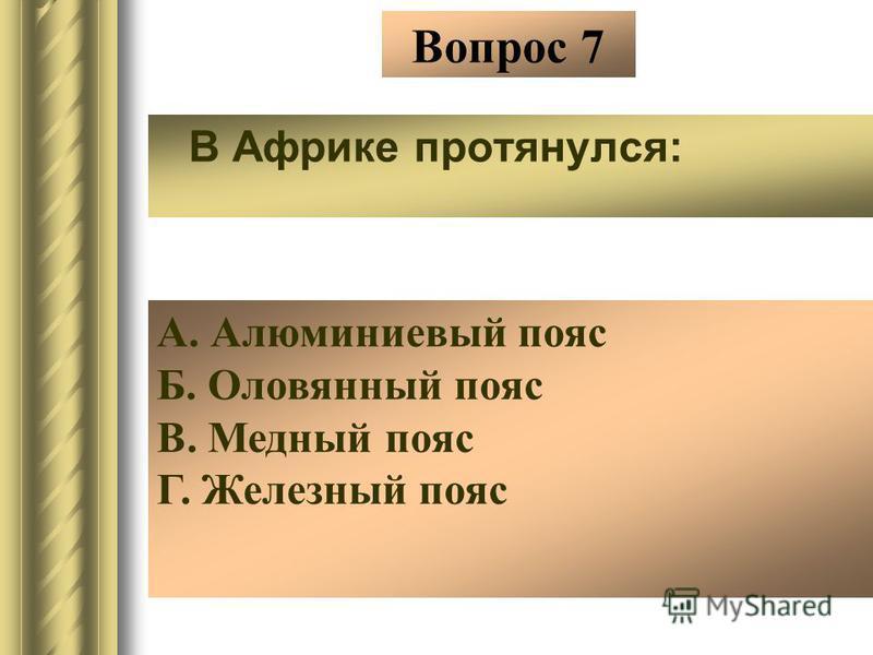 Вопрос 7 В Африке протянулся: А. Алюминиевый пояс Б. Оловянный пояс В. Медный пояс Г. Железный пояс