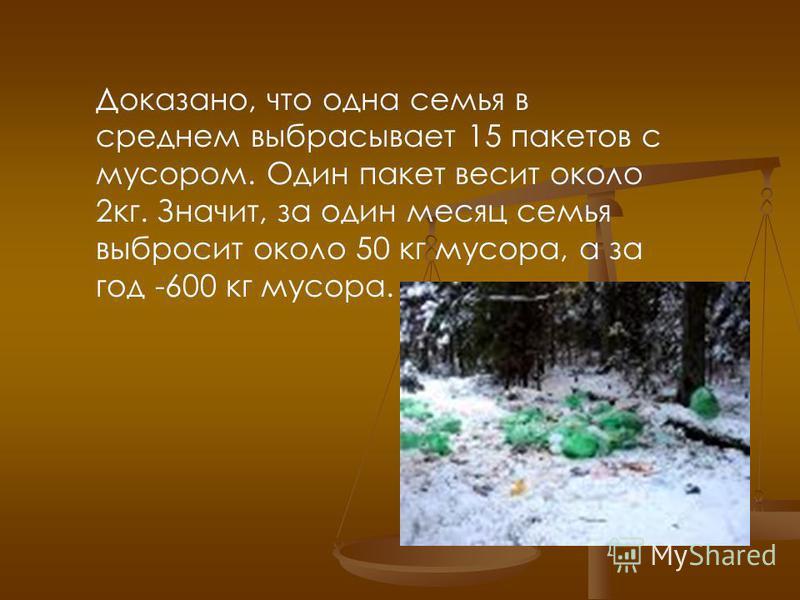 Доказано, что одна семья в среднем выбрасывает 15 пакетов с мусором. Один пакет весит около 2 кг. Значит, за один месяц семья выбросит около 50 кг мусора, а за год -600 кг мусора.