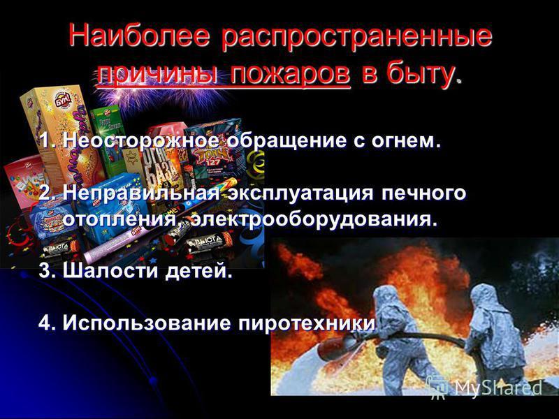 Наиболее распространенные причины пожаров в быту. 1. Неосторожное обращение с огнем. 2. Неправильная эксплуатация печного отопления, электрооборудования. отопления, электрооборудования. 3. Шалости детей. 4. Использование пиротехники