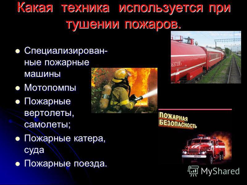Какая техника используется при тушении пожаров. Специализирован- ные пожарные машины Специализирован- ные пожарные машины Мотопомпы Мотопомпы Пожарные вертолеты, самолеты; Пожарные вертолеты, самолеты; Пожарные катера, суда Пожарные катера, суда Пожа