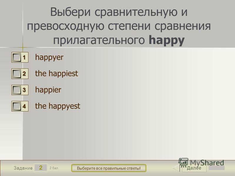 Далее 2 Задание 2 бал. Выберите все правильные ответы! 1111 2222 3333 4444 Выбери сравнительную и превосходную степени сравнения прилагательного happy happyer the happiest happier the happyest