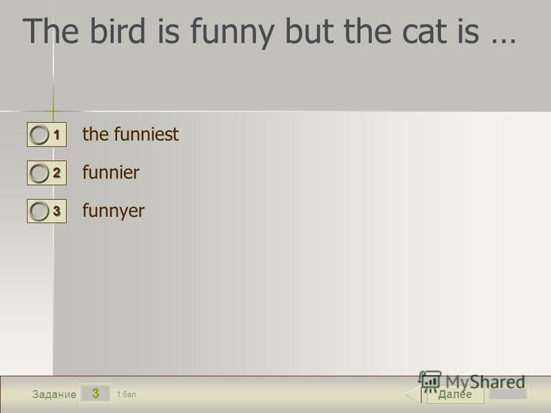 Далее 3 Задание 1 бал. 1111 2222 3333 The bird is funny but the cat is … the funniest funnier funnyer