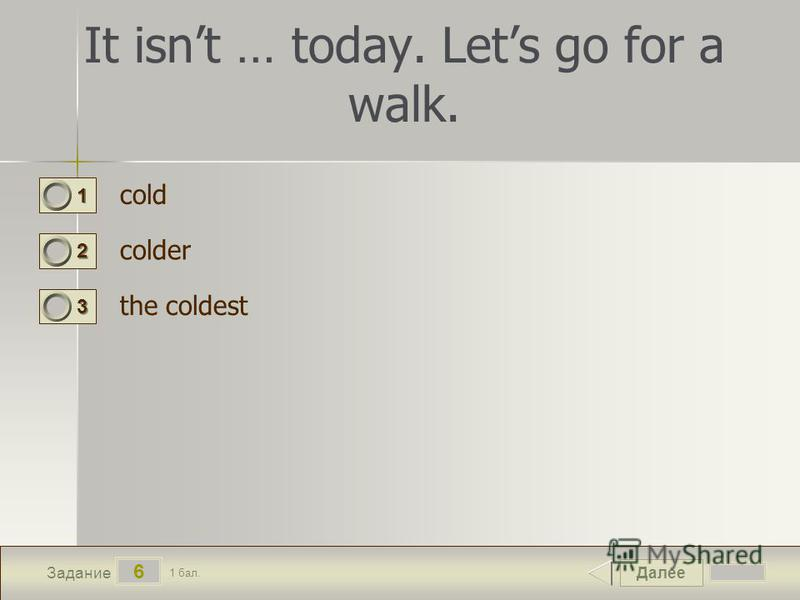 Далее 6 Задание 1 бал. 1111 2222 3333 It isnt … today. Lets go for a walk. cold colder the coldest