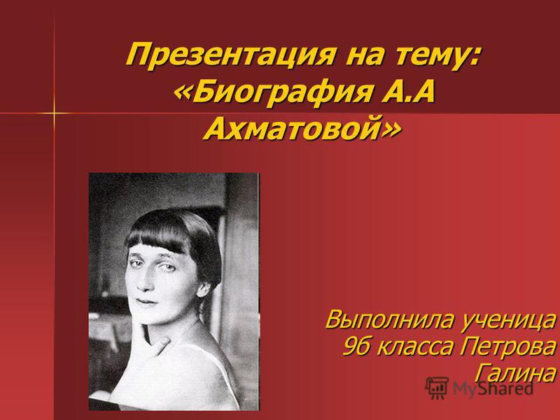 Презентация на тему: «Биография А.А Ахматовой» Выполнила ученица 9 б класса Петрова Галина