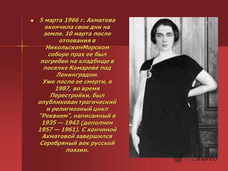 5 марта 1966 г. Ахматова окончила свои дни на земле. 10 марта после отпевания в Никольском Морском соборе прах ее был погребен на кладбище в поселке Комарове под Ленинградом. Уже после ее смерти, в 1987, во время Перестройки, был опубликован трагичес