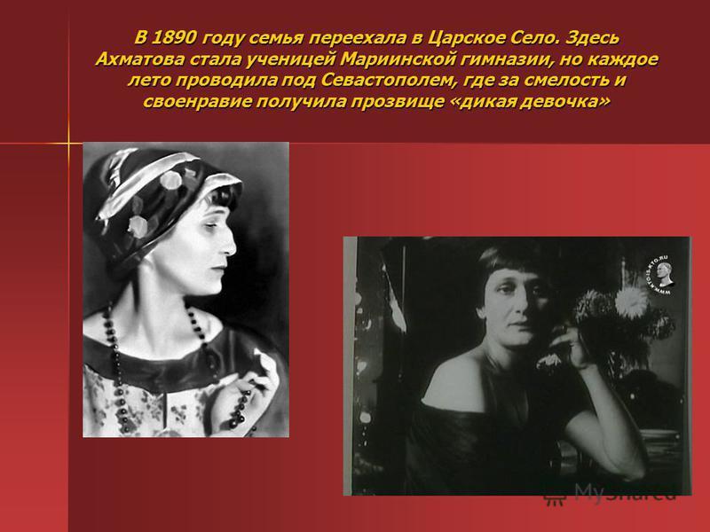 В 1890 году семья переехала в Царское Село. Здесь Ахматова стала ученицей Мариинской гимназии, но каждое лето проводила под Севастополем, где за смелость и своенравие получила прозвище «дикая девочка»