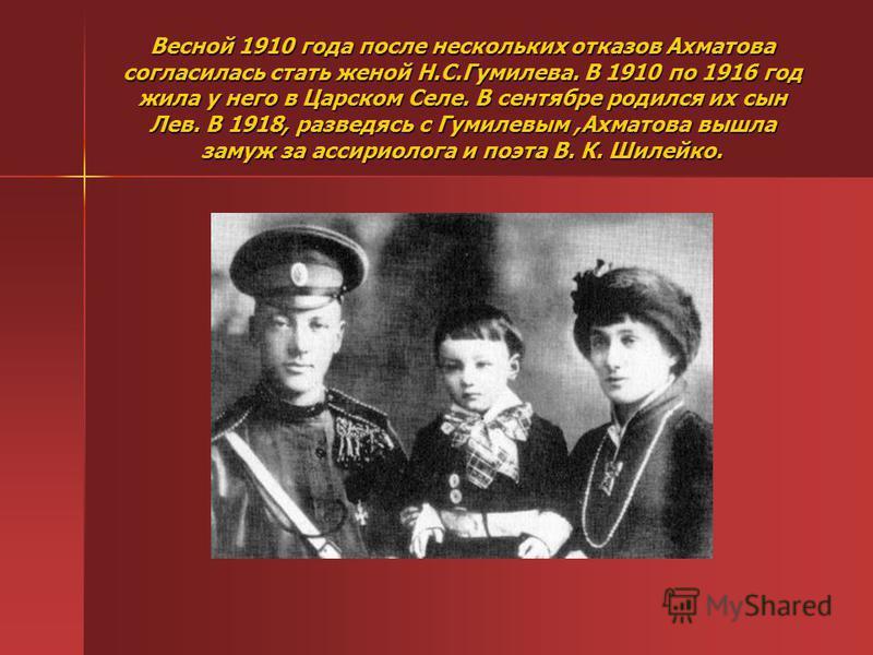 Весной 1910 года после нескольких отказов Ахматова согласилась стать женой Н.С.Гумилева. В 1910 по 1916 год жила у него в Царском Селе. В сентябре родился их сын Лев. В 1918, разведясь с Гумилевым,Ахматова вышла замуж за ассириолога и поэта В. К. Шил