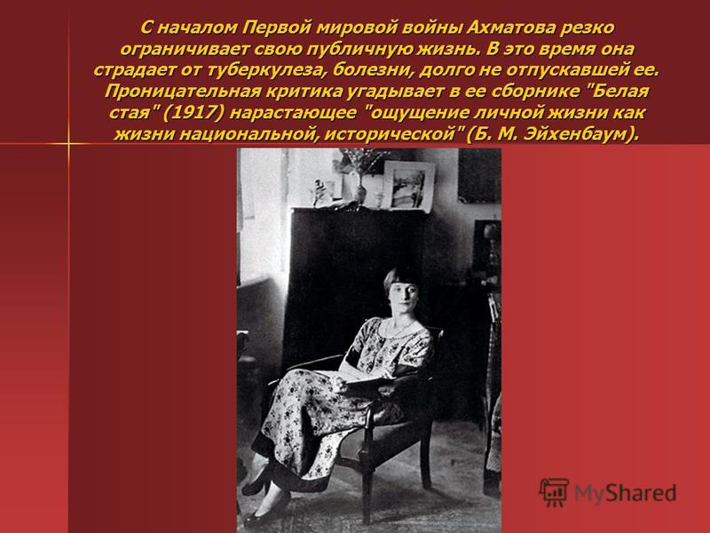 С началом Первой мировой войны Ахматова резко ограничивает свою публичную жизнь. В это время она страдает от туберкулеза, болезни, долго не отпускавшей ее. Проницательная критика угадывает в ее сборнике