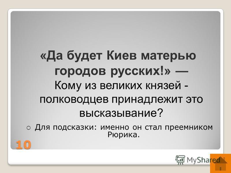 10 «Да будет Киев матерью городов русских!» Кому из великих князей - полководцев принадлежит это высказывание? Для подсказки: именно он стал преемником Рюрика.