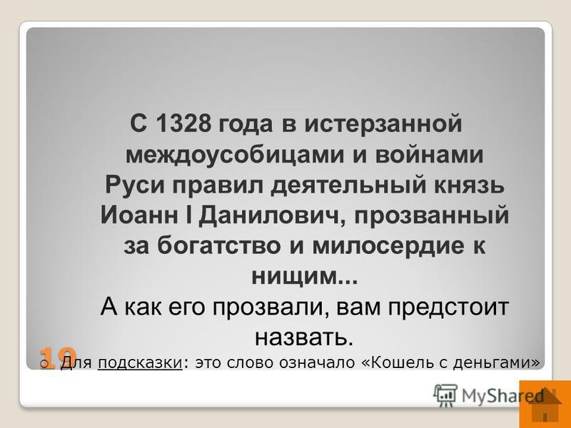 19 С 1328 года в истерзанной междоусобицами и войнами Руси правил деятельный князь Иоанн I Данилович, прозванный за богатство и милосердие к нищим... А как его прозвали, вам предстоит назвать. подсказки Для подсказки: это слово означало «Кошель с ден