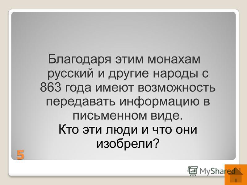 5 Благодаря этим монахам русский и другие народы с 863 года имеют возможность передавать информацию в письменном виде. Кто эти люди и что они изобрели?