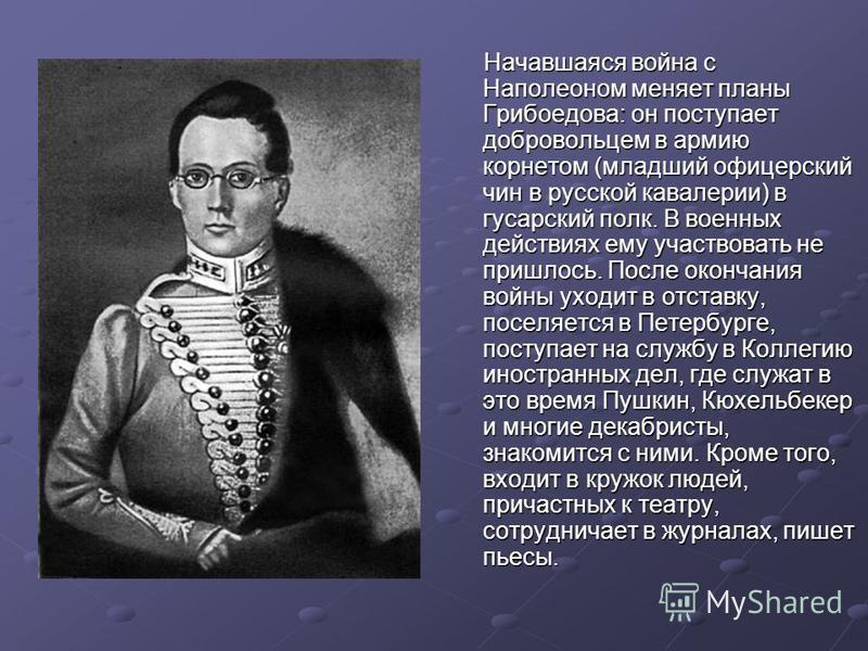 Начавшаяся война с Наполеоном меняет планы Грибоедова: он поступает добровольцем в армию корнетом (младший офицерский чин в русской кавалерии) в гусарский полк. В военных действиях ему участвовать не пришлось. После окончания войны уходит в отставку,