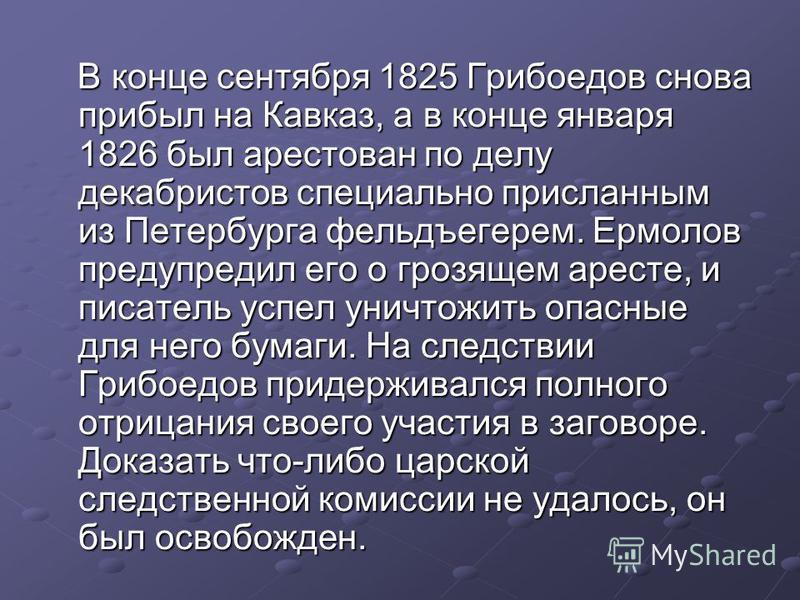 В конце сентября 1825 Грибоедов снова прибыл на Кавказ, а в конце января 1826 был арестован по делу декабристов специально присланным из Петербурга фельдъегерем. Ермолов предупредил его о грозящем аресте, и писатель успел уничтожить опасные для него