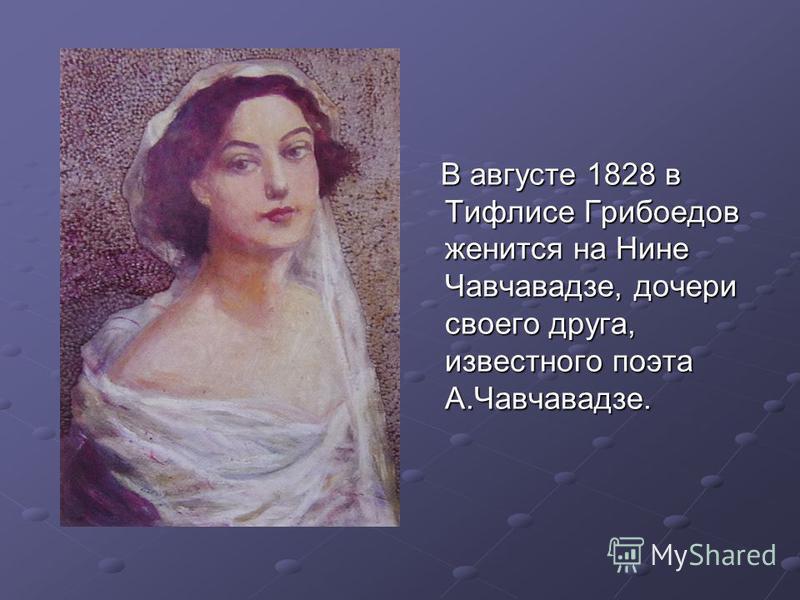 В августе 1828 в Тифлисе Грибоедов женится на Нине Чавчавадзе, дочери своего друга, известного поэта А.Чавчавадзе. В августе 1828 в Тифлисе Грибоедов женится на Нине Чавчавадзе, дочери своего друга, известного поэта А.Чавчавадзе.
